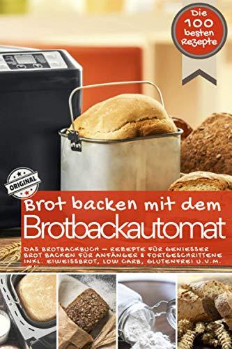 Brot backen mit dem Brotbackautomat DAS ORIGINAL: Das Brotbackbuch - Rezepte für Genießer - Brot backen für Anfänger & Fortgeschrittene inkl. Eiweißbrot, Low Carb, glutenfrei u.v.m.