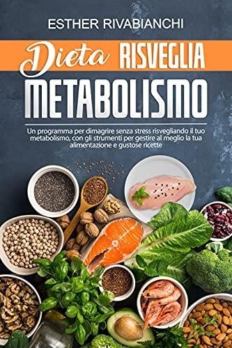 Dieta Risveglia Metabolismo: Un programma per dimagrire senza stress risvegliando il tuo metabolismo, con gli strumenti per gestire al meglio la tua alimentazione e gustose ricette