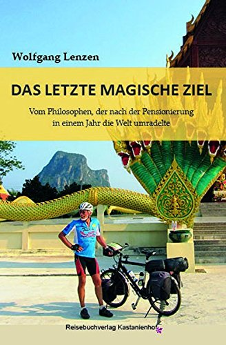 Das letzte magische Ziel: Vom Philosophen, der nach der Pensionierung in einem Jahr die Welt umradelte (Edition Fahrrad)