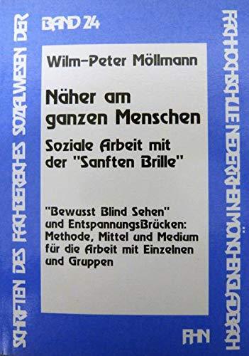 Näher am ganzen Menschen: Soziale Arbeit mit der Sanften Brille (Schriften des Fachbereiches Sozialwesen an der Hochschule Niederrhein Mönchengladbach)