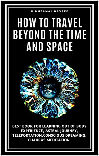 how to travel beyond the time and space: BEST BOOK TO LEARN OUT OF BODY EXPERIENCE, ASTRAL JOURNEY, TELEPORTATION,CONSCIOUS DREAMING, CHAKRAS MEDITATION