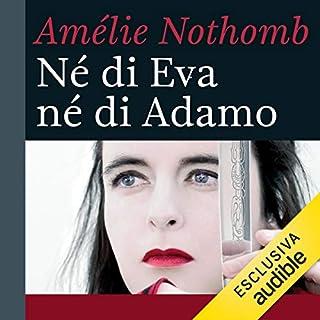 Né di Eva né di Adamo                   Di:                                                                                                                                 Amélie Nothomb                               Letto da:                                                                                                                                 Claudia Razzi                      Durata:  3 ore e 56 min     41 recensioni     Totali 4,6
