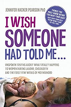 [Dr Jennifer Hacker Pearson]のI Wish Someone Had Told Me...: Unspoken truths about what really happens to women during labour, childbirth and the first few weeks of motherhood (English Edition)