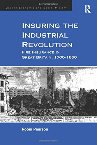 Insuring the Industrial Revolution: Fire Insurance in Great Britain, 1700-1850 (Modern Economic and Social History)