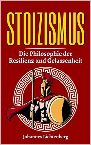 STOIZISMUS - Die Philosophie der Resilienz und Gelassenheit: Wie du die Lehre der Stoa im Alltag verwendest, gezielt deine Resilienz erhöhst, Gelassenheit lernst und deine Emotionen kontrollierst.