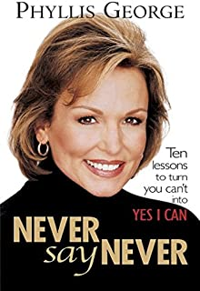 Never Say Never: 10 Lessons to Turn You Can't into Yes I Can!