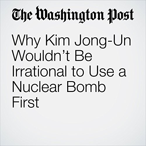 Why Kim Jong-Un Wouldn't Be Irrational to Use a Nuclear Bomb First copertina