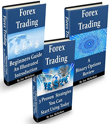 Forex Trading - Beginners Guide, 3 Proven Strategies And A Binary Options Review: A consolidation of all our previously published books