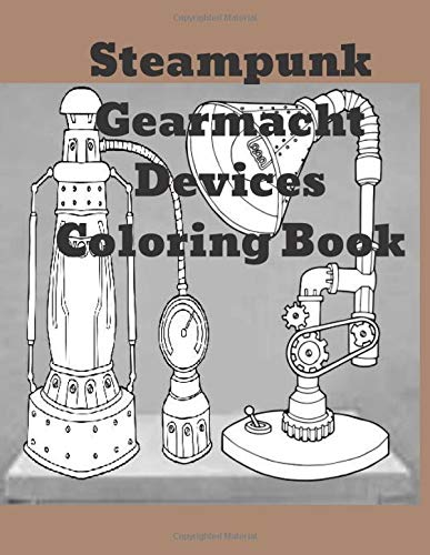 Steampunk Gearmacht Devices Coloring Book: Unique Parts and accesories coloring book for steampunk persons. Adult Coloring book based around gears, gadgets and cool gizmos in a fun activity book.