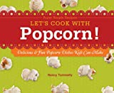 Let's Cook With Popcorn!: Delicious & Fun Popcorn Dishes...