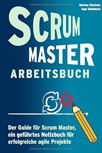 Scrum Master Arbeitsbuch - Geführtes Notizbuch und Guide für agile Projekte: Werkzeug und Hilfsmittel für Training und Arbeit in agilen Prozessen