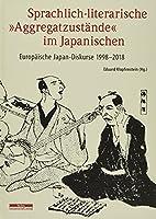 Sprachlich-literarische »Aggregatzustaende« im Japanischen: Europaeische Japan-Diskurse 1998-2018