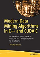 Modern Data Mining Algorithms in C++ and CUDA C: Recent Developments in Feature Extraction and Selection Algorithms for Data Science Front Cover