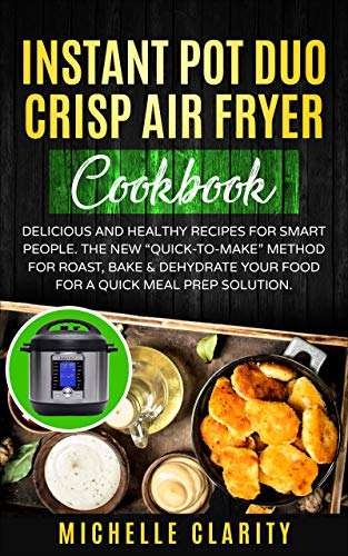 """Instant Pot Duo Crisp Air Fryer Cookbook: Delicious and Healthy Recipes for Smart People. The New """"Quick-To-Make"""" Method for Roast, Bake & Dehydrate Your Food for a Quick Meal Prep Solution"""