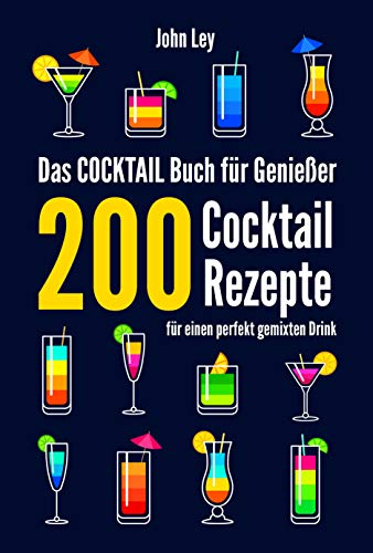 Das COCKTAIL Buch für Genießer: 200 Cocktail Rezepte für einen perfekt gemixten Drink. Lerne alles Wichtige über Cocktails, die Geschichte und das richtige Mixen. Klassiker, alkoholfreie Cocktails
