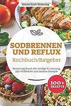 Sodbrennen und Reflux Kochbuch/ Ratgeber: Besserung durch die richtige Ernährung, 100 hilfreiche und leckere Rezepte