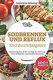 Sodbrennen und Reflux Kochbuch/ Ratgeber: Besserung durch die richtige Ernährung, 100+ hilfreiche und leckere Rezepte - Gesund durch Ernährung