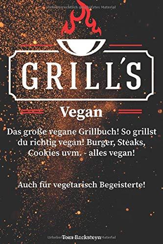 Grill´s Vegan! Das große vegane Grillbuch! So grillst du richtig vegan! Burger, Steaks, Cookies uvm. - alles vegan! Auch für vegetarisch Begeisterte!