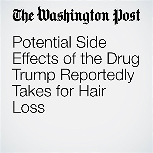 Potential Side Effects of the Drug Trump Reportedly Takes for Hair Loss copertina