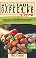 Vegetable Gardening for Beginners: 2 BOOKS IN 1: Starter Vegetable Gardens & Organic Gardening for Beginners. Find Out Everything You Need to Cultivate Your Fruit and to Grow More Using Less Space