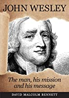 John Wesley: The Man, His Mission and His Message
