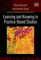 Learning and Knowing in Practice-Based Studies by Silvia Gherardi Antonio Strati(2013-02-28)