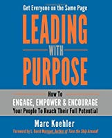 Leading With Purpose: How to Engage, Empower & Encourage Your People to Reach Their Full Potential