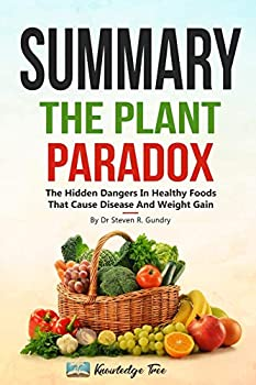 Summary  The Plant Paradox  The Hidden Dangers In  Healthy  Foods That Cause Disease and Weight Gain By Dr Steven R Gundry