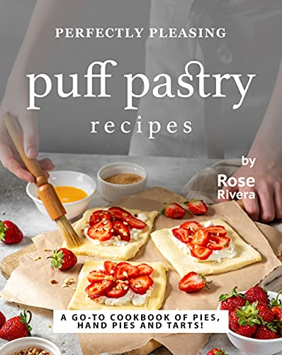 Perfectly Pleasing Puff Pastry Recipes: A Go-to Cookbook of Pies, Hand Pies and Tarts! (English Edition)