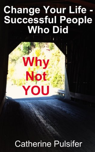 Book: Change Your Life - Successful People Who Did (Why Not You) by Catherine Pulsifer