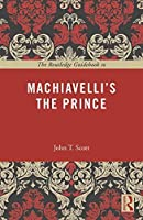 The Routledge Guidebook to Machiavelli's The Prince (The Routledge Guides to the Great Books) by John T. Scott(2016-04-07)