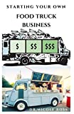 STARTING YOUR OWN FOOD TRUCK BUSINESS: Step By Step Guide To Starting Your Own Mobile Food Business...