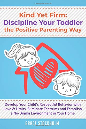 KIND YET FIRM: DISCIPLINE YOUR TODDLER THE POSITIVE PARENTING WAY Develop...