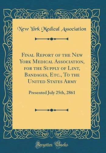 Final Report of the New York Medical Association, for the Supply of Lint, Bandages, Etc., To the United States Army: Presented July 25th, 2861 (Classic Reprint)