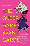The Queer Games Avant-Garde: How LGBTQ Game Makers Are Reimagining the Medium of Video Games - Bonnie Ruberg