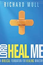 Lord Heal Me: A Biblical Foundation For Healing Ministry