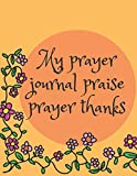 My Prayer Journal Praise Prayer Thanks: Guide To Prayer, Praise and Thanks Modern Calligraphy and Lettering : Journal and Notebook gift - With Lined and Blank Pages