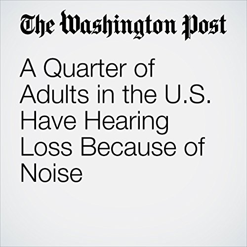 A Quarter of Adults in the U.S. Have Hearing Loss Because of Noise copertina