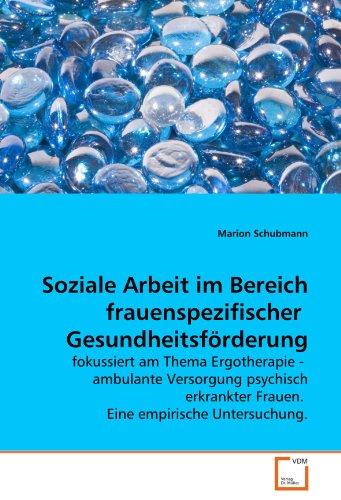 Soziale Arbeit im Bereich frauenspezifischer Gesundheitsförderung: fokussiert am Thema Ergotherapie - ambulante Versorgung psychisch erkrankter Frauen. Eine empirische Untersuchung.