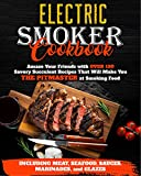 Electric Smoker Cookbook: Amaze Your Friends with Over 150 Savory Succulent Recipes that Will Make You THE PITMASTER at Smoking Food | Including Meat, Seafood, Sauces, Marinades, and Glazes