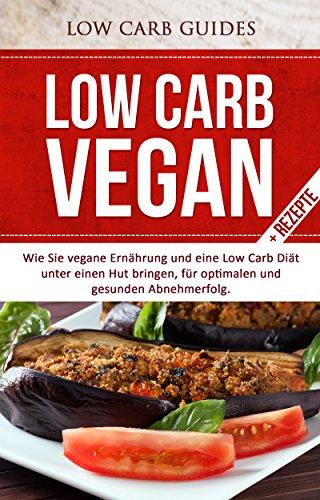 Low Carb Vegan: Wie Sie vegane Ernährung und eine Low Carb Diät unter einen Hut bringen, für optimalen und gesunden Abnehmerfolg (Abnehmen mit Low Carb, ... Low Carb Kochbuch, Low Carb Backbuch)