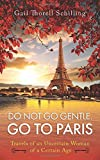 Do Not Go Gentle. Go to Paris.: Travels of an Uncertain Woman of a Certain Age