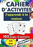 CAHIER D'ACTIVITÉS J'apprends à la maison-103 pages d'exercices- 3-5 ans-Jeux, Labyrinthes écritures, logique: Livret d'exercices pour apprendre et ... lettres et les chiffres cahier grand format