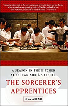 The Sorcerer's Apprentices: A Season in the Kitchen at Ferran Adrià's elBulli by [Lisa Abend]