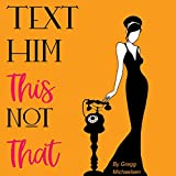 Text Him This Not That: Texting Tips to Build Attraction and Shorten His Response Time!: Relationship and Dating Advice for Women Series, Book 20