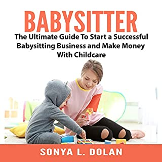 Babysitter     The Ultimate Guide to Start a Successful Babysitting Business and Make Money with Childcare              By:                                                                                                                                 Sonya L. Dolan                               Narrated by:                                                                                                                                 Jesse Gross                      Length: 14 mins     Not rated yet     Overall 0.0