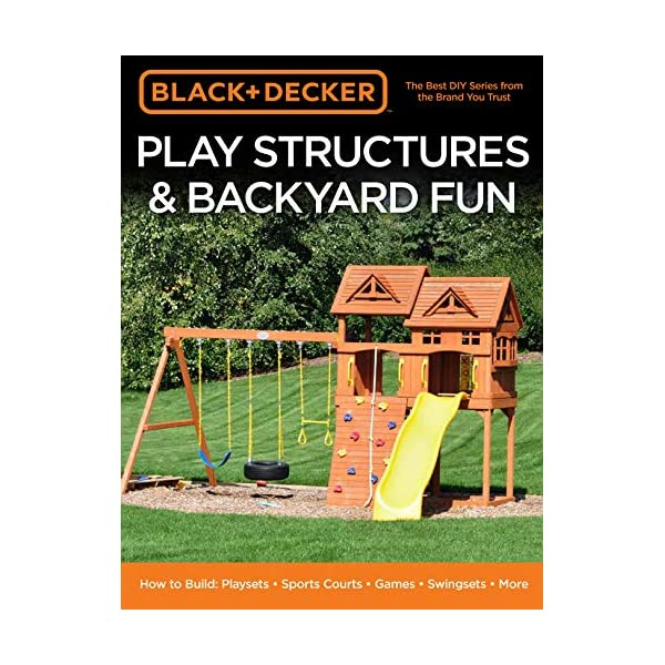 Black & Decker Play Structures & Backyard Fun: How to Build: Playsets – Sports Courts – Games – Swingsets – More