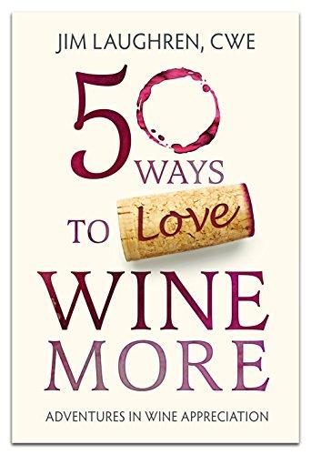 50 Ways to Love Wine More: Adventures in Wine Appreciation