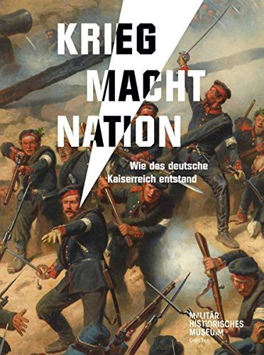 Krieg Macht Nation: Wie das deutsche Kaiserreich entstand (Forum MHM / Schriftenreihe des Militärhistorischen Museums der Bundeswehr)