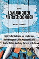 Lean And Green Air Fryer Cookbook 2021: Super Tasty, Wholesome and Easy Air Fryer Seafood Recipes to Losing Weight and Staying Healthy Without Sacrificing The Taste of Meals